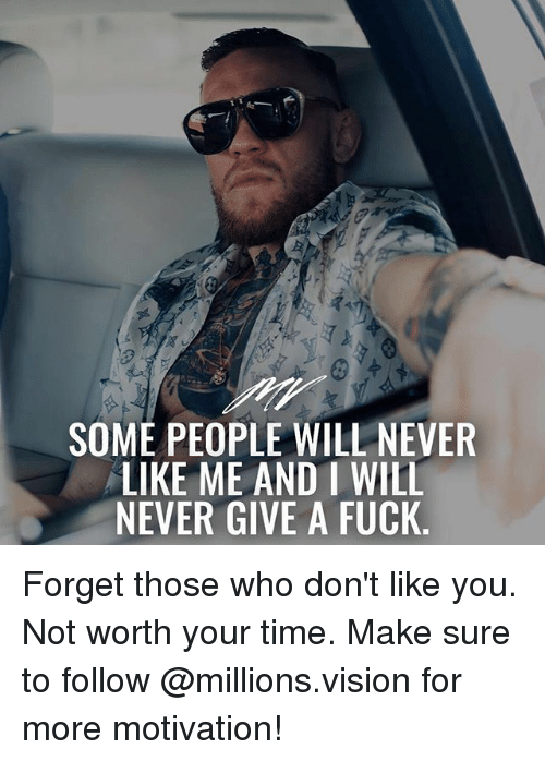 Memes, Vision, and Fuck: SOME PEOPLE WILL NEVER  LIKE ME AND I WILL  NEVER GIVE A FUCK Forget those who don't like you. Not worth your time. Make sure to follow @millions.vision for more motivation!