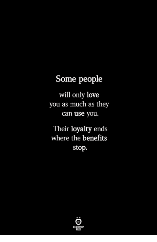 Love, Can, and Will: Some people  will only love  you as much as they  can use you.  Their loyalty ends  where the benefits  stop.  ILES