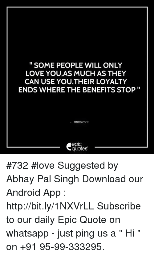 "whatsapp: SOME PEOPLE WILL ONLY  LOVE YOU,AS MUCH AS THEY  CAN USE YOU THEIR LOYALTY  ENDS WHERE THE BENEFITS STOP  UNKNOWN  quotes #732  #love Suggested by Abhay Pal Singh  Download our Android App : http://bit.ly/1NXVrLL  Subscribe to our daily Epic Quote on whatsapp - just ping us a "" Hi "" on  +91 95-99-333295."