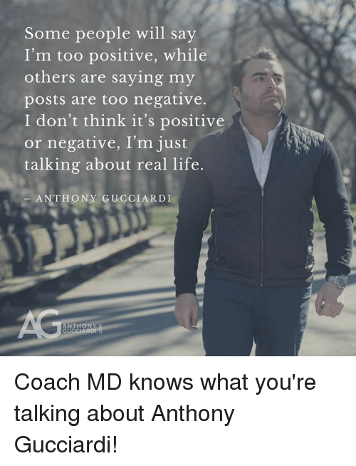 Life, Memes, and 🤖: Some people will sav  I'm too positive, while  others are saying my  posts are too negative.  I don't think it's positive  or negative, I'm just  talking about real life  ANTHONY GUCCIARDI  ANTHONY  GU  CCIARD Coach MD knows what you're talking about Anthony Gucciardi!