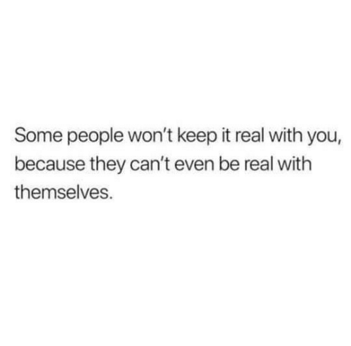 keep it real: Some people won't keep it real with you,  because they can't even be real with  themselves.