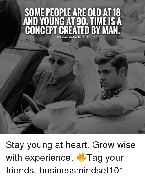 Young At Heart: SOME PEOPLEARE OLD AT18  AND YOUNG AT 90. TIME IS A  CONCEPT CREATED BY MAN  @BusinessMindset101 Stay young at heart. Grow wise with experience. 🔥Tag your friends. businessmindset101