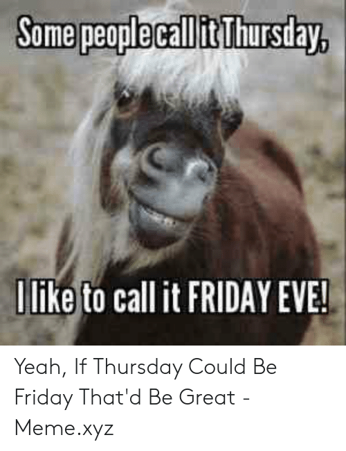 That D Be Great Meme: Some peoplecallit Thursday  Ilike to call it FRIDAY EVE Yeah, If Thursday Could Be Friday That'd Be Great - Meme.xyz