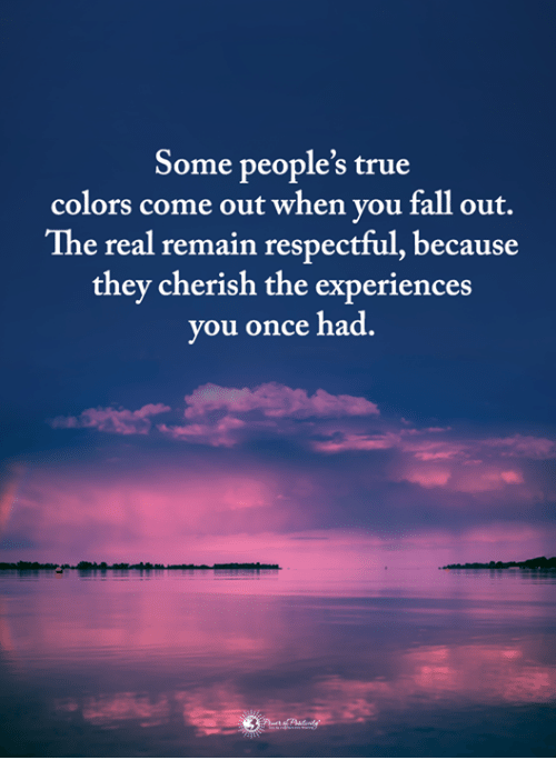 respectful: Some people's true  colors come out when you fall out.  The real remain respectful, because  they cherish the experiences  you once had.