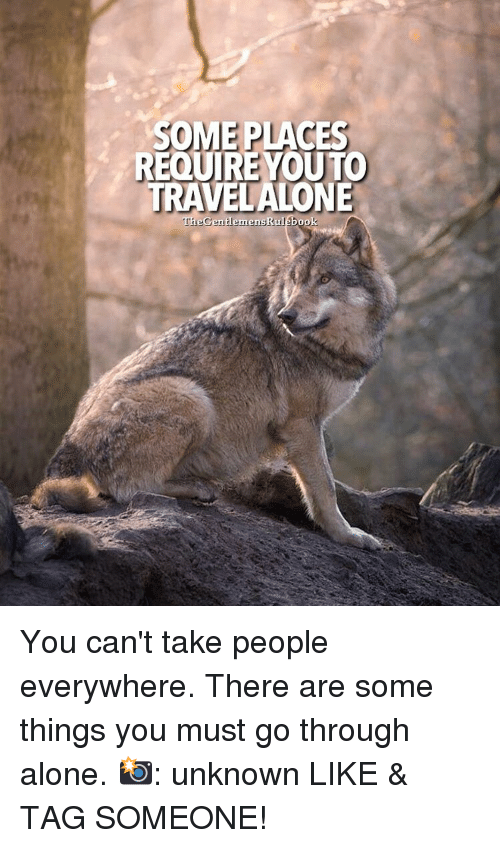 Memes, 🤖, and Unknown: SOME PLACES  REQUIRE YOU TO  TRAV  ALONE  TheGentlemens Rulebook You can't take people everywhere. There are some things you must go through alone. 📸: unknown LIKE & TAG SOMEONE!