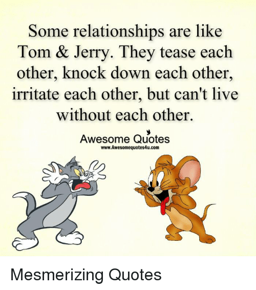 knock down: Some relationships are like  Tom & Jerry. They tease each  other, knock down each other  irritate each other, but can't live  without each other.  Awesome Quotes  www.Awesomequotes4u.com Mesmerizing Quotes