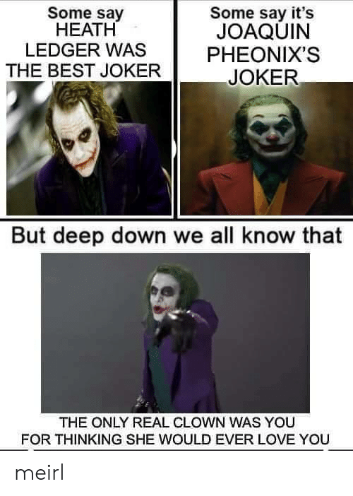 ledger: Some say  НЕАТH  LEDGER WAS  Some say it's  JOAQUIN  PHEONIX'S  THE BEST JOKER  JOKER  But deep down we all know that  THE ONLY REAL CLOWN WAS YOU  FOR THINKING SHE WOULD EVER LOVE YOU meirl
