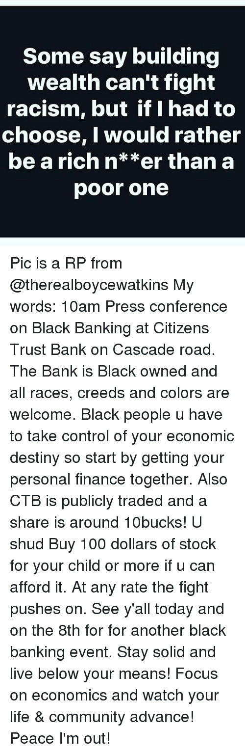 cascade: Some say building  wealth can't figh't  racism, but if I had to  choose, I would rather  be a rich n**er than a  poor one Pic is a RP from @therealboycewatkins My words: 10am Press conference on Black Banking at Citizens Trust Bank on Cascade road. The Bank is Black owned and all races, creeds and colors are welcome. Black people u have to take control of your economic destiny so start by getting your personal finance together. Also CTB is publicly traded and a share is around 10bucks! U shud Buy 100 dollars of stock for your child or more if u can afford it. At any rate the fight pushes on. See y'all today and on the 8th for for another black banking event. Stay solid and live below your means! Focus on economics and watch your life & community advance! Peace I'm out!