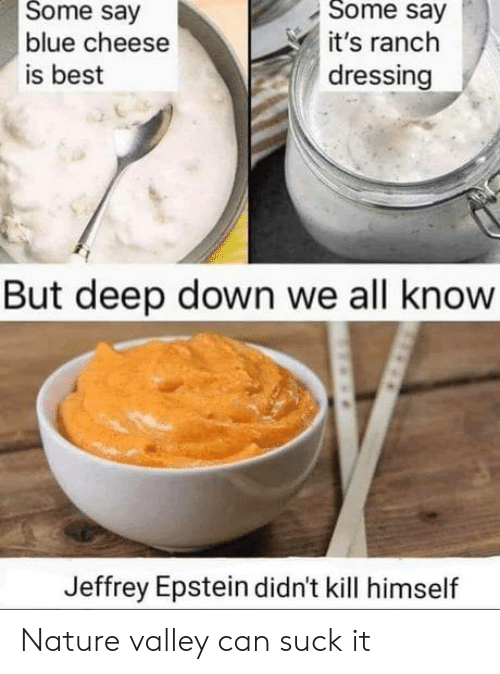 dressing: Some say  Some say  blue cheese  it's ranch  dressing  is best  But deep down we all know  Jeffrey Epstein didn't kill himself Nature valley can suck it