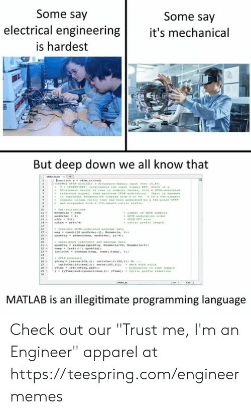 """electrical: Some say  Some say  electrical engineering it's mechanical  is hardest  But deep down we all know that  MATLAB is an illegitimate programming language Check out our """"Trust me, I'm an Engineer"""" apparel at https://teespring.com/engineermemes"""