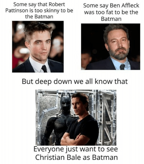 Christian Bale: Some say that Robert  Pattinson is too skinny to be  the Batman  Some say Ben Affleck  was too fat to be the  Batman  But deep down we all know that  Everyone just want to see  Christian Bale as Batman