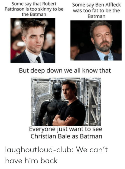 Christian Bale: Some say that Robert  Pattinson is too skinny to be  the Batman  Some say Ben Affleck  was too fat to be the  Batman  But deep down we all know that  Everyone just want to see  Christian Bale as Batman laughoutloud-club:  We can't have him back