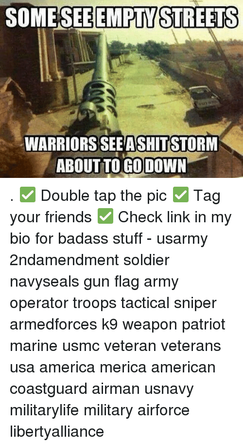 America, Friends, and Memes: SOME SEE EMPTY STREETS  WARRIORS SEEASHITSTORM  ABOUT TO GO DOWN . ✅ Double tap the pic ✅ Tag your friends ✅ Check link in my bio for badass stuff - usarmy 2ndamendment soldier navyseals gun flag army operator troops tactical sniper armedforces k9 weapon patriot marine usmc veteran veterans usa america merica american coastguard airman usnavy militarylife military airforce libertyalliance
