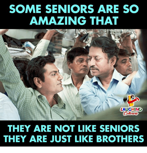 so amazing: SOME SENIORS ARE SO  AMAZING THAT  LAUGHING  THEY ARE NOT LIKE SENIORS  THEY ARE JUST LIKE BROTHERS