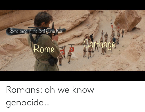 carthage: Some siege in the 3rd Punic War  Carthage  Rome Romans: oh we know genocide..