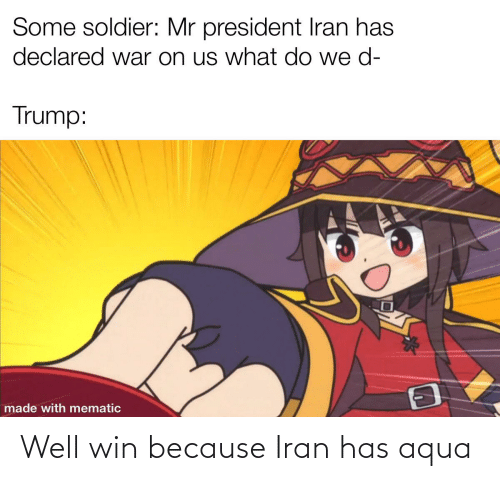 D Trump: Some soldier: Mr president Iran has  declared war on us what do we d-  Trump:  made with mematic Well win because Iran has aqua