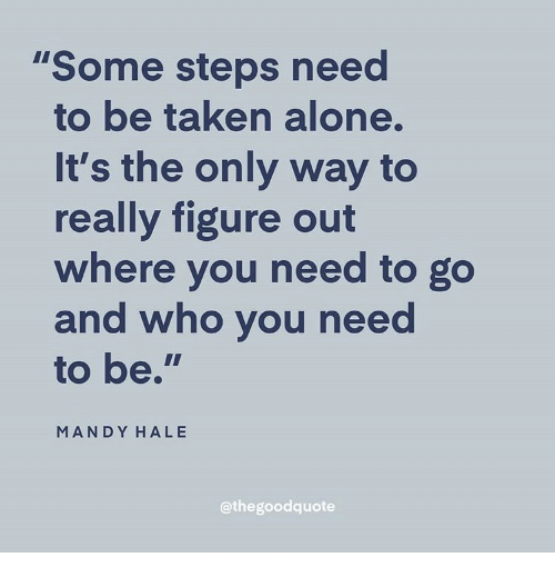 """mandy: """"Some steps need  to be taken alone.  It's the only way to  really figure out  where you need to go  and who you nee  to be.""""  MANDY HALE  @thegoodquote"""