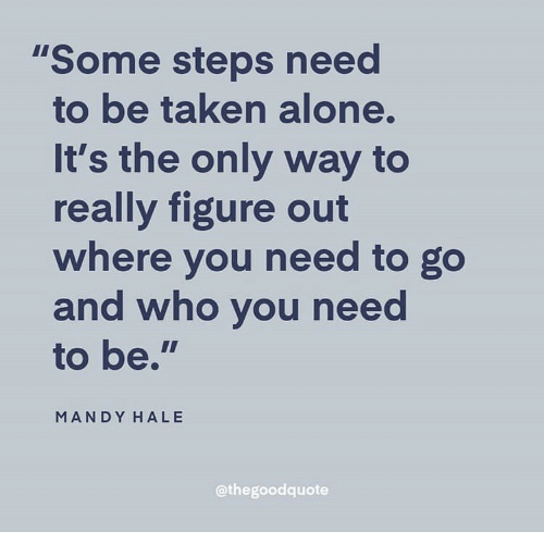 """mandy: """"Some steps need  to be taken alone.  It's the only way to  really figure o  where you need to go  and who vou need  to be.""""  MANDY HALE  @thegoodquote"""