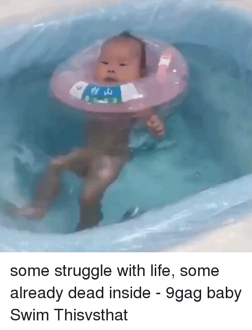 9gag, Life, and Memes: some struggle with life, some already dead inside - 9gag baby Swim Thisvsthat