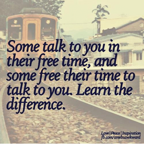 🤖: Some talk to you in  their free time, and  some free their time to  talk to you. Learm the  difference  Lowell Peace  Inspiration