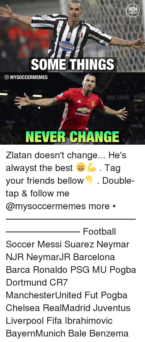 Memes, 🤖, and Msm: SOME THINGS  GO MYSOCCERMEMES  CHEVROLET  NEVER CHANGE  MSM Zlatan doesn't change... He's alwayst the best 😁💪 . Tag your friends bellow👇 . Double-tap & follow me @mysoccermemes more • —————————————————————— Football Soccer Messi Suarez Neymar NJR NeymarJR Barcelona Barca Ronaldo PSG MU Pogba Dortmund CR7 ManchesterUnited Fut Pogba Chelsea RealMadrid Juventus Liverpool Fifa Ibrahimovic BayernMunich Bale Benzema