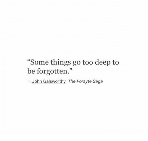 """Too Deep: Some things go too deep to  be forgotten.""""  - John Galsworthy, The Forsyte Saga  03"""