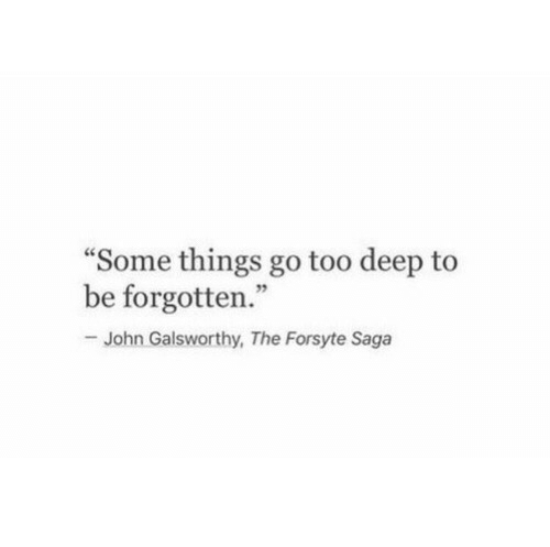 """Too Deep: Some things go too deep to  be forgotten.""""  -John Galsworthy, The Forsyte Saga  92"""