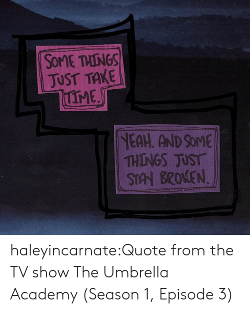 tv show: SOME THINGS  JUST TAKE  IME  NEAH. AND SOME  THINGS JUST  STAN BROKEN haleyincarnate:Quote from the TV show The Umbrella Academy (Season 1, Episode 3)