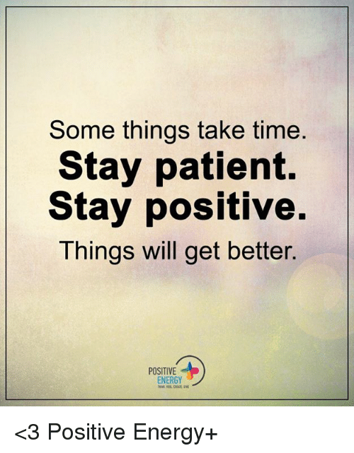 Energy, Memes, and Patient: Some things take time  Stay patient.  Stay positive.  Things will get better.  POSITIVE  ENERGY <3 Positive Energy+