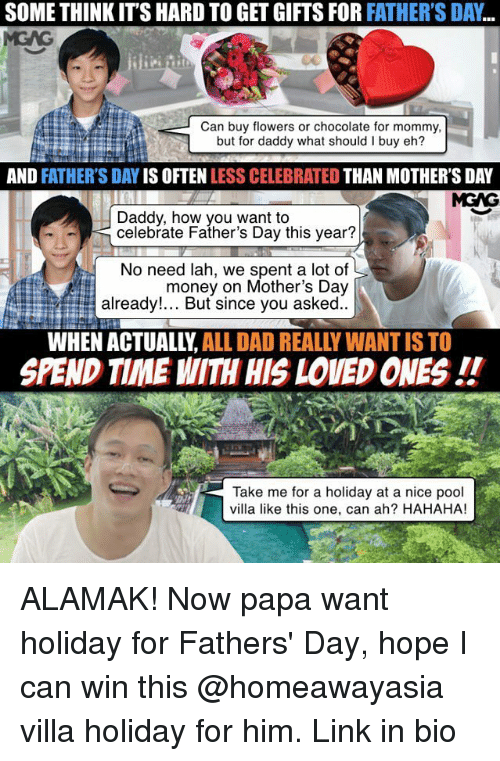 Alamak: SOME THINK ITS HARD TO GET GIFTS FOR FATHER'S DAY  Can buy flowers or chocolate for mommy,  but for daddy what should I buy eh?  AND  FATHER'S DAY  IS OFTEN  LESS CELEBRATED  THAN MOTHER'S DAY  MGNG  Daddy, how you want to  celebrate Father's Day this year?  No need lah, we spent a lot of  money on Mother's Day  already!... But since you asked  WHEN ALL DAD REALLY WANTISTO  SPEND TIME WITH HIS LOVED ONES  Take me for a holiday at a nice pool  villa like this one, can ah? HAHAHA! ALAMAK! Now papa want holiday for Fathers' Day, hope I can win this @homeawayasia villa holiday for him. Link in bio