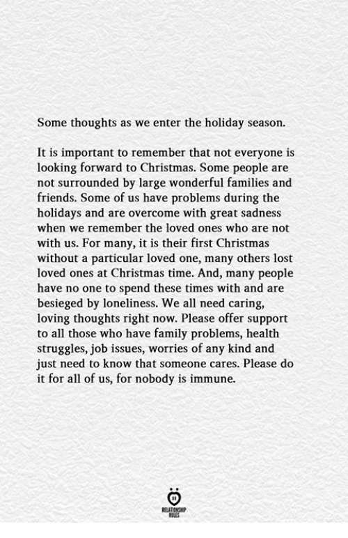 Holiday Season: Some thoughts as we enter the holiday season.  It is important to remember that not everyone is  looking forward to Christmas. Some people are  not surrounded by large wonderful families and  friends. Some of us have problems during the  holidays and are overcome with great sadness  when we remember the loved ones who are not  with us. For many, it is their first Christmas  without a particular loved one, many others lost  loved ones at Christmas time. And, many people  have no one to spend these times with and are  besieged by loneliness. We all need caring,  loving thoughts right now. Please offer support  to all those who have family problems, health  struggles, job issues, worries of any kind and  just need to know that someone cares. Please do  it for all of us, for nobody is immune.