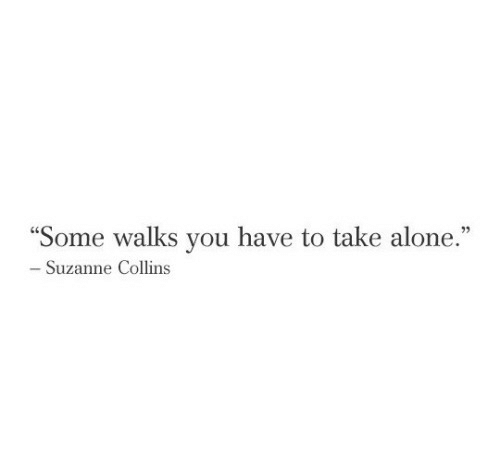 """suzanne: """"Some walks you have to take alone.""""  - Suzanne Collins"""