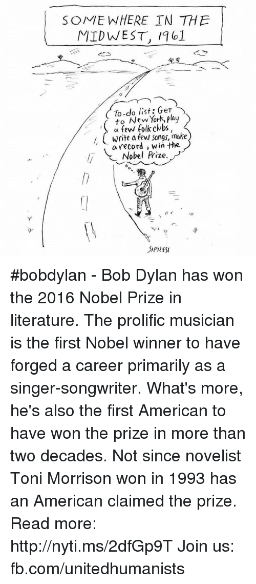 Club, Memes, and New York: SOME WHERE TN THE  MIDWEST, 1101  To-do list: Get  to New York, play  a few folk clubs,  write a few songs, make  a record win the  li Nobel Prize. #bobdylan - Bob Dylan has won the 2016 Nobel Prize in literature. The prolific musician is the first Nobel winner to have forged a career primarily as a singer-songwriter. What's more, he's also the first American to have won the prize in more than two decades. Not since novelist Toni Morrison won in 1993 has an American claimed the prize. Read more: http://nyti.ms/2dfGp9T  Join us: fb.com/unitedhumanists