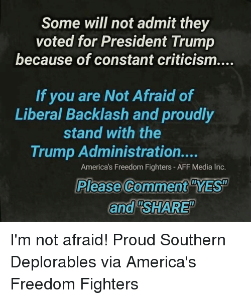 "freedom fighters: Some will not admit they  voted for President Trump  because of constant criticism....  If you are Not Afraid of  Liberal Backlash and proudly  stand with the  Trump Administration....  America's Freedom Fighters- AFF Media Inc.  Please Comment YES  and ""SHARE I'm not afraid! Proud Southern Deplorables via America's Freedom Fighters"