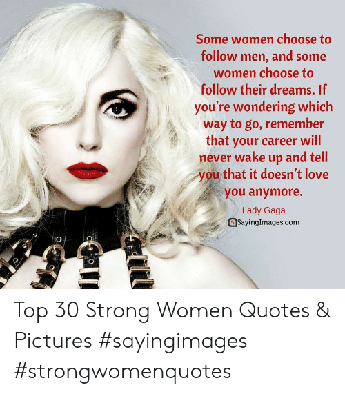 strong women: Some women choose to  follow men, and some  women choose to  follow their dreams. If  you're wondering which  way to go, remember  that your career will  never wake up and tell  you that it doesn't love  you anymore.  Lady Gaga  SayingImages.com Top 30 Strong Women Quotes & Pictures #sayingimages #strongwomenquotes