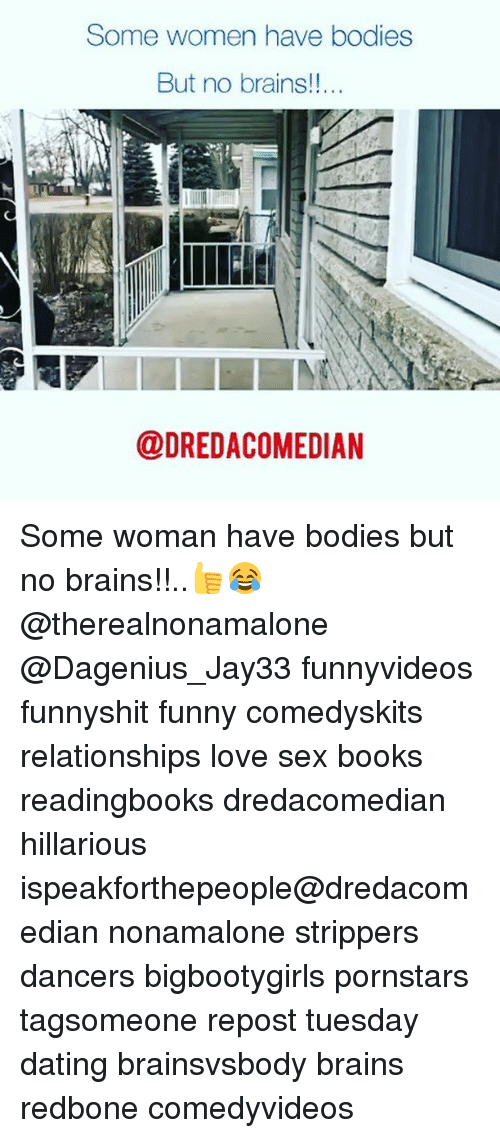 Bodies , Books, and Brains: Some women have bodiess  But no brains!!..  @DREDACOMEDIAN Some woman have bodies but no brains!!..👍😂 @therealnonamalone @Dagenius_Jay33 funnyvideos funnyshit funny comedyskits relationships love sex books readingbooks dredacomedian hillarious ispeakforthepeople@dredacomedian nonamalone strippers dancers bigbootygirls pornstars tagsomeone repost tuesday dating brainsvsbody brains redbone comedyvideos