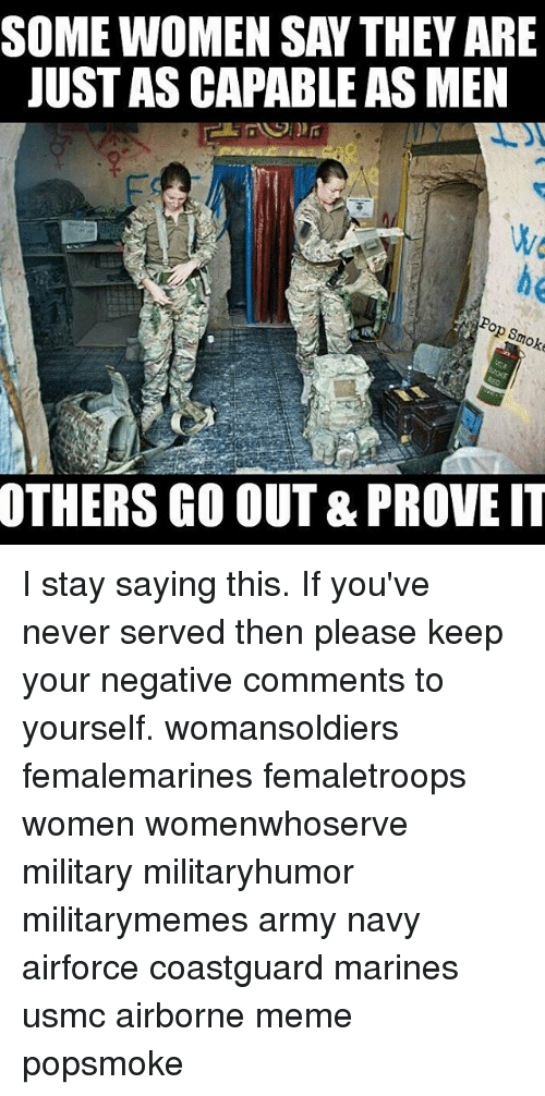 Meme, Memes, and Pop: SOME WOMEN SAY THEY ARE  JUST AS CAPABLE AS MEN  Pop Smoke  OTHERS GO OUT& PROVE IT I stay saying this. If you've never served then please keep your negative comments to yourself. womansoldiers femalemarines femaletroops women womenwhoserve military militaryhumor militarymemes army navy airforce coastguard marines usmc airborne meme popsmoke