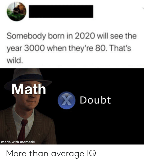 average: Somebody born in 2020 will see the  year 3000 when they're 80. That's  wild.  Math  X Doubt  made with mematic More than average IQ