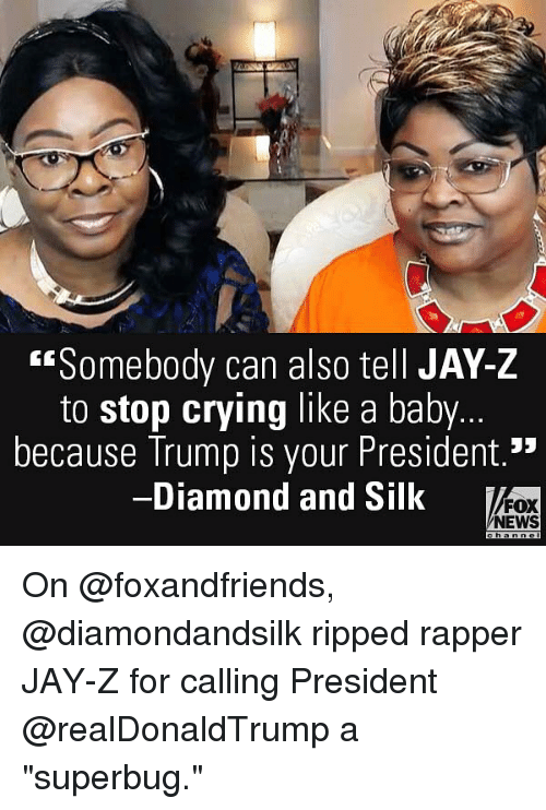 """Crying, Jay, and Jay Z: """"Somebody can also tell JAY-Z  to stop crying like a baby.  because Trump is your President.'""""  Diamond and Silk  FOX  NEWS On @foxandfriends, @diamondandsilk ripped rapper JAY-Z for calling President @realDonaldTrump a """"superbug."""""""