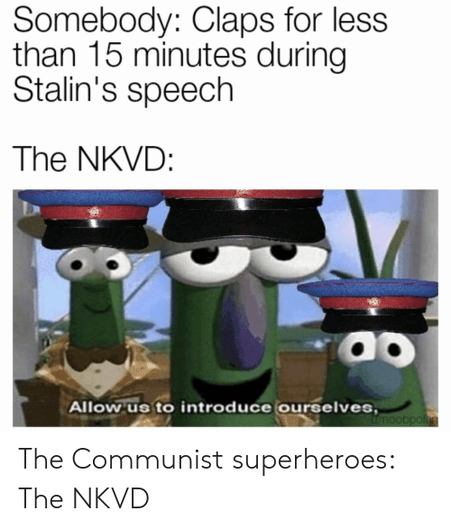 Claps: Somebody: Claps for less  than 15 minutes during  Stalin's speech  The NKVD:  Allow us to introduce ourselves The Communist superheroes: The NKVD