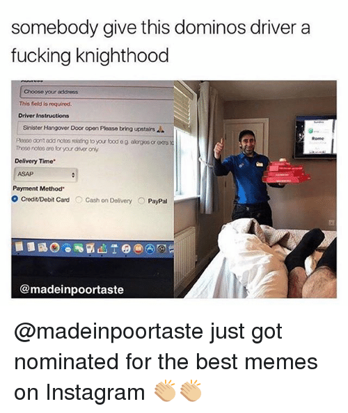 "Fucking, Instagram, and Memes: somebody give this dominos driver a  fucking knighthood  Choose your address  This field is  roquinod.  Driver Instructions  Sinister Hangover Door open Please bring upstairs  Poase domadarotos relating to your bod og akongoo or ra  Thoso notos aro for youroworonly  Delivery Time""  Payment Method""  o Credit/Debit card  O Cash on Delivery O  PayPal  @madeinpoortaste @madeinpoortaste just got nominated for the best memes on Instagram 👏🏼👏🏼"