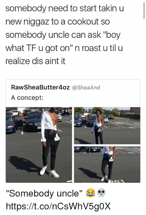 "Memes, Roast, and Boy: somebody need to start takin u  new niggaz to a cookout so  somebody uncle can ask ""boy  what TF u got on"" n roast u til u  realize dis aint it  RawSheaButter4oz @SheaAnd  A concept: ""Somebody uncle"" 😂💀 https://t.co/nCsWhV5g0X"