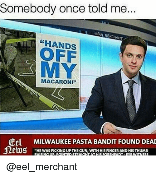 """Milwaukee, Dank Memes, and Gun: Somebody once told me  GEEN MERCHANT  HANDS  OFF  MY  MACARONI""""  Cel MILWAUKEE PASTA BANDIT FOUND DEAD  """"HE WAS PICKING UP THE GUN, WITH HIS FINGER AND HIS THUMB @eel_merchant"""