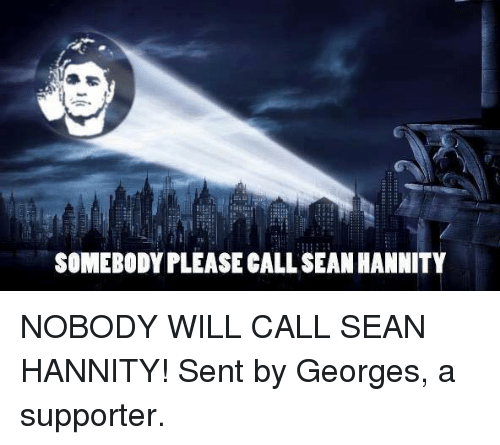 call-sean-hannity: SOMEBODY PLEASE CALL SEAN HANNITY NOBODY WILL CALL SEAN HANNITY! Sent by Georges, a supporter.