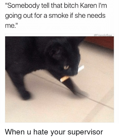 """Bitch, Funny, and Girl Memes: Somebody tell that bitch Karen I'm  going out for a smoke if she needs  me."""" When u hate your supervisor"""