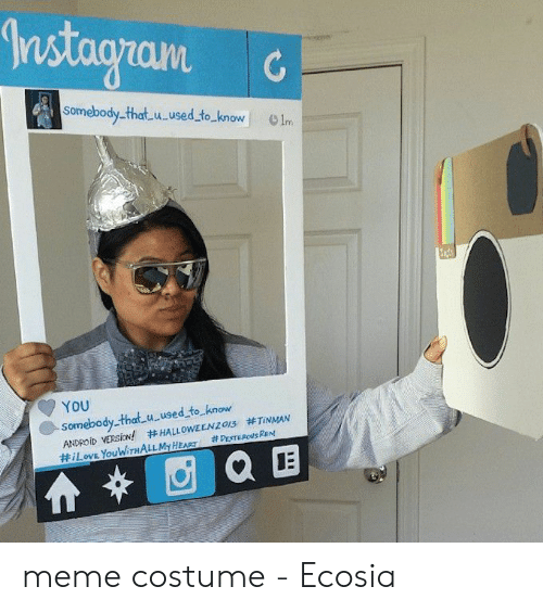 Meme Costume: somebody that u used to know Im  YOU  somebody.-that u used to know  ANDROİD VERSİON!  #HALLOWEEN20S #TiNMAN  LOVE YouWiTH meme costume - Ecosia