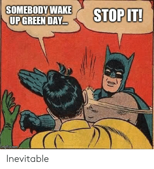 Green Day: SOMEBODY WAKE  UP GREEN DAY  STOP IT!  imgflip.com Inevitable