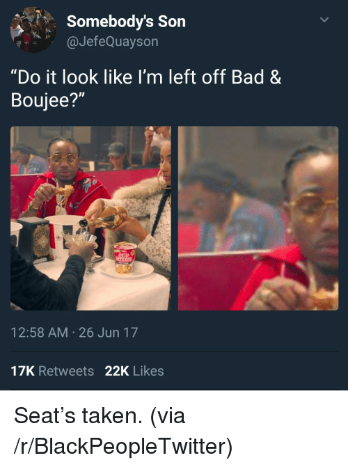 "Boujee: Somebody's Son  aJefeQuaysorn  ""Do it look like I'm left off Bad &  Boujee?""  12:58 AM 26 Jun 17  17K Retweets 22K Likes <p>Seat&rsquo;s taken. (via /r/BlackPeopleTwitter)</p>"