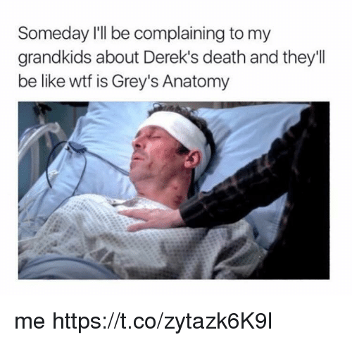 Be Like, Memes, and Wtf: Someday I'll be complaining to my  grandkids about Derek's death and they'll  be like wtf is Grey's Anatomy me https://t.co/zytazk6K9l
