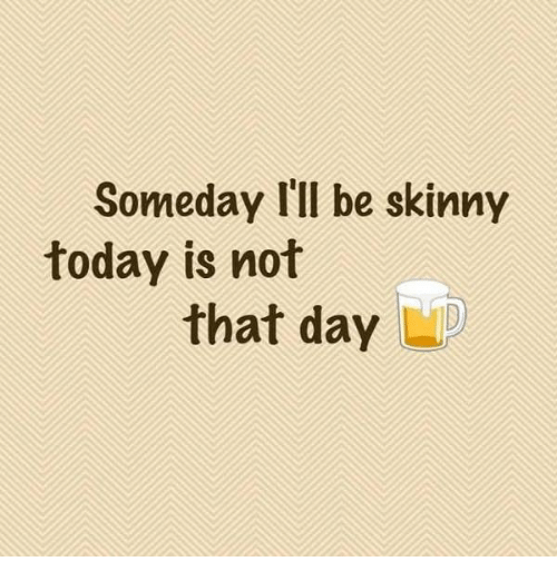 Skinny: Someday I'll be skinny  today is not  that day  LD